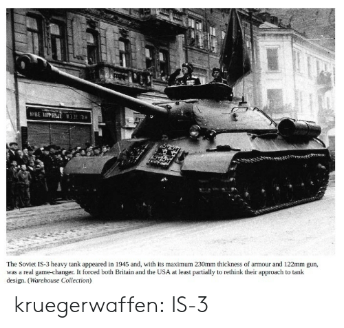 Tumblr, Blog, and Game: The Soviet IS-3 heavy tank appeared in 1945 and, with its maximum 230mm thickness of armour and 122mm gun,  was a real game-changer. It forced both Britain and the USA at least partially to rethink their approach to tank  design. (Warehouse Collection) kruegerwaffen:  IS-3