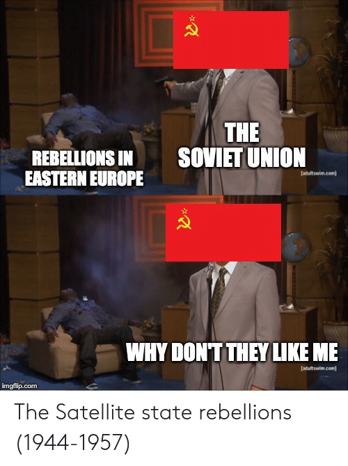 Europe, Soviet, and Soviet Union: THE  SOVIET UNION  REBELLIONS IN  EASTERN EUROPE  WHY DONT THEY LIKE ME  imgfip.com The Satellite state rebellions (1944-1957)