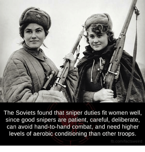 Memes, Weird, and Patient: The Soviets found that sniper duties fit women well,  since good snipers are patient, careful, deliberate,  can avoid hand-to-hand combat, and need higher  levels of aerobic conditioning than other troops.  fb.com/facts Weird