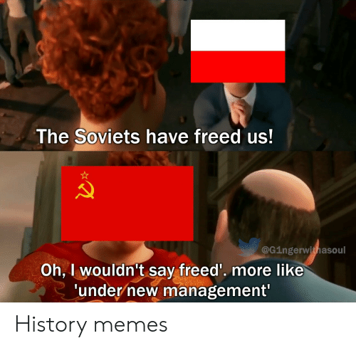 History Memes: The Soviets have freed us!  @G1ngerwithasoul  Oh, I wouldn't say freed'. more like  'under new management' History memes