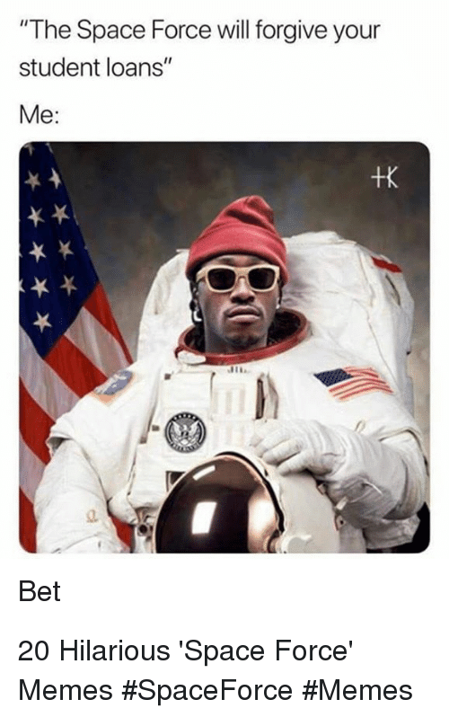 "Memes, Loans, and Space: ""The Space Force will forgive your  student loans""  Me:  +K  Bet 20 Hilarious 'Space Force' Memes #SpaceForce #Memes"