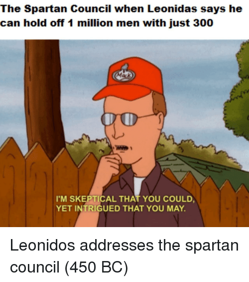 Spartan, Can, and May: The Spartan Council when Leonidas says he  can hold off 1 million men with just 300  I'M SKEPTICAL THAT YOU COULD  YET INTRIGUED THAT YOU MAY. Leonidos addresses the spartan council (450 BC)