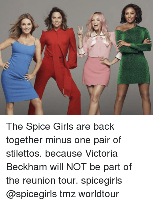 Girls, Memes, and Spice Girls: The Spice Girls are back together minus one pair of stilettos, because Victoria Beckham will NOT be part of the reunion tour. spicegirls @spicegirls tmz worldtour