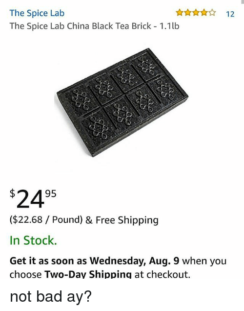 Bad, Memes, and Soon...: The Spice Lab  The Spice Lab China Black Tea Brick 1.1lb  ☆ 12  2495  ($22.68 / Pound) & Free Shipping  In Stock.  Get it as soon as Wednesday, Aug. 9 when you  choose Two-Day Shippinq at checkout. not bad ay?