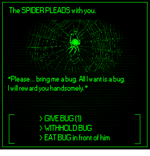 "Dank, 🤖, and Ant: The SPIDERPLEADS with you.  ""Please... bring me a bug. Alllw ant is abu  lwill reward you handsomely  > GIVE BUG 〔1〕  WITHHOLD BUG  >EAT BUG in front of him"