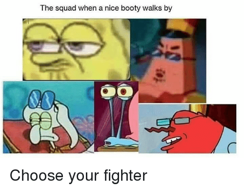 Booty, Squad, and Dank Memes: The squad when a nice booty walks by Choose your fighter