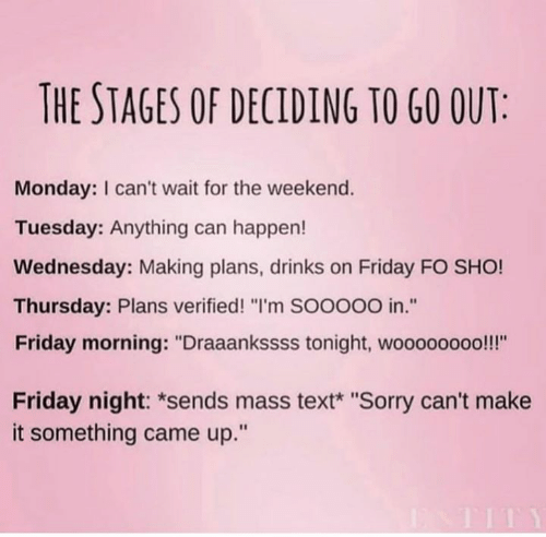 """Friday, Sorry, and Text: THE STAGES OF DECIDING TO G0 OUT  Monday: I can't wait for the weekend.  Tuesday: Anything can happen!  Wednesday: Making plans, drinks on Friday FO SHO!  Thursday: Plans verified! """"I'm SOOooO in.""""  Friday morning: """"Draaankssss tonight, woooooooo!!!""""  tE  Friday night: *sends mass text* """"Sorry can't make  it something came up."""""""