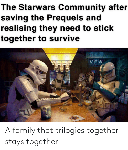 Community, Family, and Starwars: The Starwars Community after  saving the Prequels and  realising they need to stick  together to survive  VEW  FCLUB A family that trilogies together stays together