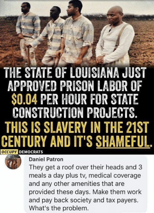 Conservative Memes: THE STATE OF LOUISIANA JUST  APPROVED PRISON LABOR OF  $0.04 PER HOUR FOR STATE  CONSTRUCTION PROJECTS.  THIS IS SLAVERY IN THE 21ST  CENTURY AND IT'S SHAMEFUL.  OCCUPYDEMOCRATS  Daniel Patron  They get a roof over their heads and 3  meals a day plus tv, medical coverage  and any other amenities that are  provided these days. Make them work  and pay back society and tax payers.  What's the problem.