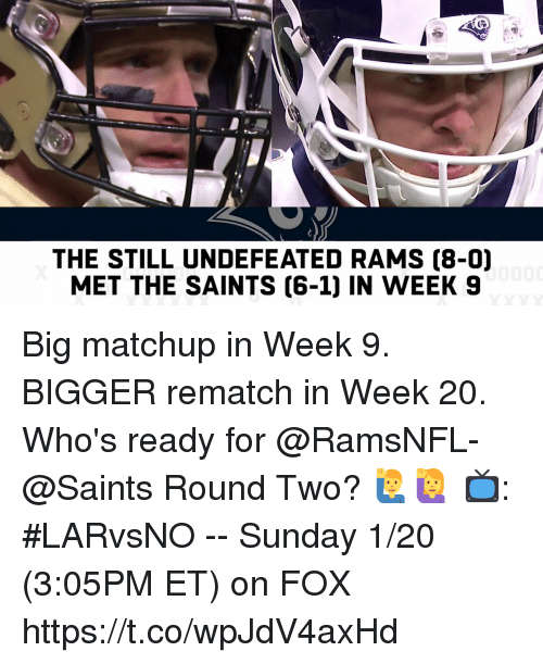 Memes, New Orleans Saints, and Rams: THE STILL UNDEFEATED RAMS (8-0)  MET THE SAINTS [6-1] IN WEEK 9 Big matchup in Week 9.  BIGGER rematch in Week 20.  Who's ready for @RamsNFL-@Saints Round Two? 🙋♂️🙋  📺: #LARvsNO -- Sunday 1/20 (3:05PM ET) on FOX https://t.co/wpJdV4axHd