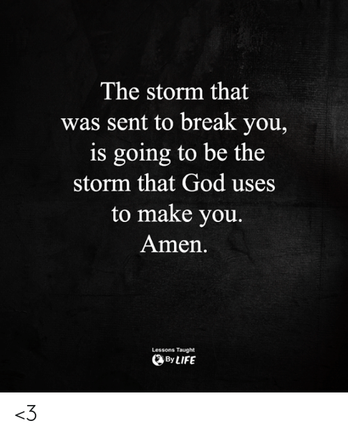 God, Life, and Memes: The storm that  was sent to break you,  is going to be the  storm that God uses  to make you.  Amen  Lessons Taught  By LIFE <3