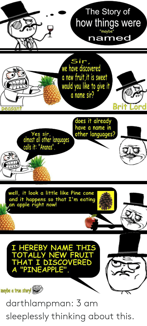 """Apple, True, and Tumblr: The Story of  how things were  """"maybe""""  named  Sir,  we have discovered  a new fruit,it is sweet  would you like to give it  a name sir?  Brit Lord  peasant  does it already  have a name in  other languages?  Yes sir,  almost all other languages  calls it: """"Ananas"""".  well, it look a little like Pine cone  and it happens  apple right now!  so that I'm eating  an  I HEREBY NAME THIS  TOTALLY NEW FRUIT  THAT I DISCOVERED  A """"PINEAPPLE"""".  maybe a true storyl darthlampman:  3 am sleeplessly thinking about this."""
