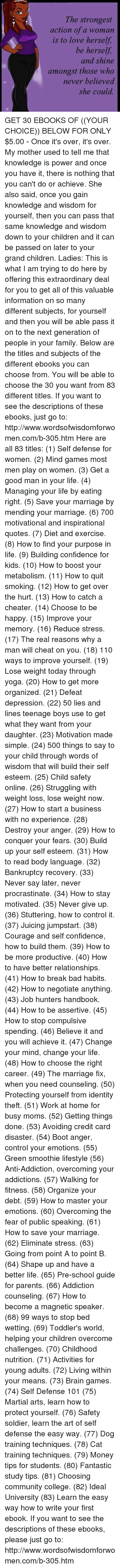 Bad, Bodies , and Brains: The strongest  action of a woman  is to love herself,  be herself  and shine  amongst those who  never believed  she could. GET 30 EBOOKS OF ((YOUR CHOICE)) BELOW FOR ONLY $5.00 - Once it's over, it's over.   My mother used to tell me that knowledge is power and once you have it, there is nothing that you can't do or achieve. She also said, once you gain knowledge and wisdom for yourself, then you can pass that same knowledge and wisdom down to your children and it can be passed on later to your grand children.   Ladies: This is what I am trying to do here by offering this extraordinary deal for you to get all of this valuable information on so many different subjects, for yourself and then you will be able pass it on to the next generation of people in your family. Below are the titles and subjects of the different ebooks you can choose from. You will be able to choose the 30 you want from 83 different titles. If you want to see the descriptions of these ebooks, just go to: http://www.wordsofwisdomforwomen.com/b-305.htm   Here are all 83 titles: (1) Self defense for women. (2) Mind games most men play on women. (3) Get a good man in your life. (4) Managing your life by eating right. (5) Save your marriage by mending your marriage. (6) 700 motivational and inspirational quotes. (7) Diet and exercise. (8) How to find your purpose in life. (9) Building confidence for kids. (10) How to boost your metabolism. (11) How to quit smoking. (12) How to get over the hurt. (13) How to catch a cheater. (14) Choose to be happy. (15) Improve your memory. (16) Reduce stress. (17) The real reasons why a man will cheat on you. (18) 110 ways to improve yourself. (19) Lose weight today through yoga. (20) How to get more organized. (21) Defeat depression. (22) 50 lies and lines teenage boys use to get what they want from your daughter. (23) Motivation made simple. (24) 500 things to say to your child through words of wisdom that will build their self esteem.   (25) Child safety online. (26) Struggling with weight loss, lose weight now. (27) How to start a business with no experience. (28) Destroy your anger. (29) How to conquer your fears. (30) Build up your self esteem. (31) How to read body language. (32) Bankruptcy recovery. (33) Never say later, never procrastinate. (34) How to stay motivated. (35) Never give up. (36) Stuttering, how to control it. (37) Juicing jumpstart. (38) Courage and self confidence, how to build them. (39) How to be more productive. (40) How to have better relationships. (41) How to break bad habits. (42) How to negotiate anything. (43) Job hunters handbook. (44) How to be assertive. (45) How to stop compulsive spending. (46) Believe it and you will achieve it. (47) Change your mind, change your life. (48) How to choose the right career. (49) The marriage fix, when you need counseling. (50) Protecting yourself from identity theft. (51) Work at home for busy moms. (52) Getting things done. (53) Avoiding credit card disaster.   (54) Boot anger, control your emotions. (55) Green smoothie lifestyle (56) Anti-Addiction, overcoming your addictions. (57) Walking for fitness. (58) Organize your debt. (59) How to master your emotions. (60) Overcoming the fear of public speaking. (61) How to save your marriage. (62) Eliminate stress. (63) Going from point A to point B. (64) Shape up and have a better life. (65) Pre-school guide for parents. (66) Addiction counseling. (67) How to become a magnetic speaker. (68) 99 ways to stop bed wetting. (69) Toddler's world, helping your children overcome challenges. (70) Childhood nutrition. (71) Activities for young adults. (72) Living within your means. (73) Brain games. (74) Self Defense 101 (75) Martial arts, learn how to protect yourself. (76) Safety soldier, learn the art of self defense the easy way. (77) Dog training techniques. (78) Cat training techniques. (79) Money tips for students. (80) Fantastic study tips. (81) Choosing community college. (82) Ideal University (83) Learn the easy way how to write your first ebook.  If you want to see the descriptions of these ebooks, please just go to: http://www.wordsofwisdomforwomen.com/b-305.htm