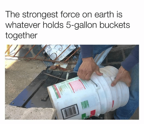Dank, Earth, and 🤖: The strongest force on earth is  whatever holds 5-gallon buckets  together