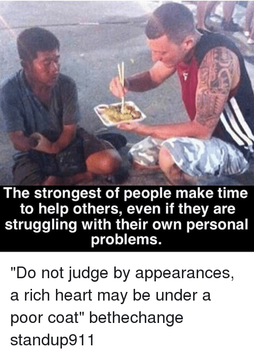 "Memes, Heart, and Help: The strongest of people make time  to help others, even if they are  struggling with their own personal  problems ""Do not judge by appearances, a rich heart may be under a poor coat"" bethechange standup911"