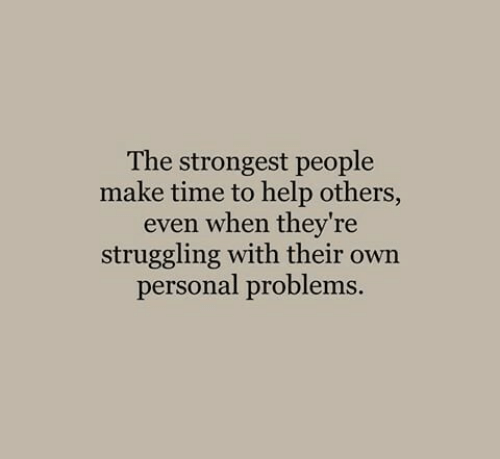 Help, Time, and Personal: The strongest people  make time to help others,  even when they're  struggling with their own  personal problems.