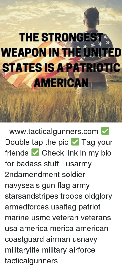 America, Friends, and Memes: THE STRONGEST  WEAPON IN THE UNITED  STATES IS APATRIOTIC  AMERICAN . www.tacticalgunners.com ✅ Double tap the pic ✅ Tag your friends ✅ Check link in my bio for badass stuff - usarmy 2ndamendment soldier navyseals gun flag army starsandstripes troops oldglory armedforces usaflag patriot marine usmc veteran veterans usa america merica american coastguard airman usnavy militarylife military airforce tacticalgunners