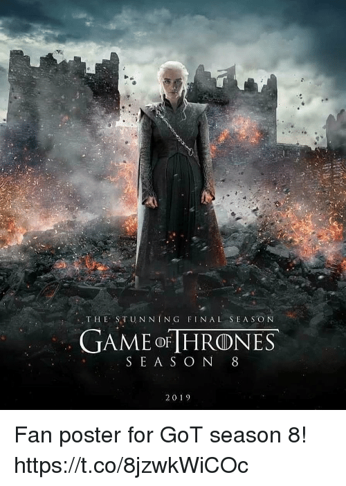 Game, Got, and For: ,THE STUN NING FINAL SEAS ON  GAME oF HRONES  SE A S O N 8  20 19 Fan poster for GoT season 8! https://t.co/8jzwkWiCOc