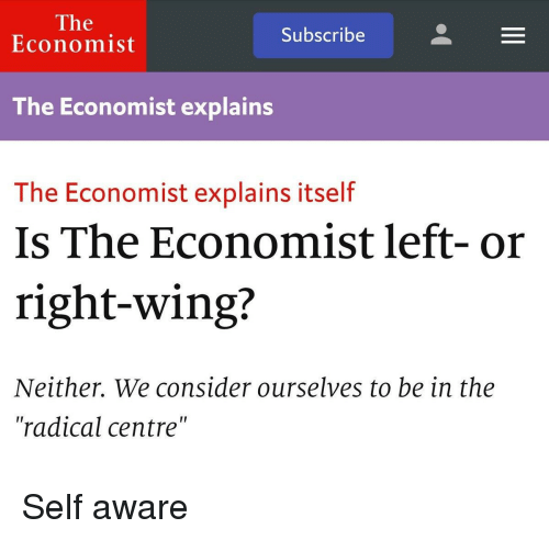 "Anarchy, The Economist, and Economist: The  Subscribe  Economist  The Economist explains  The Economist explains itself  Is The Economist left- or  right-wing?  Neither. We consider ourselves to be in the  ""radical centre"""