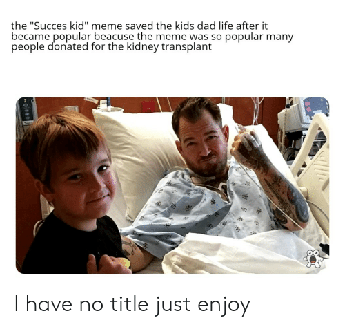 "Dad, Life, and Meme: the ""Succes kid"" meme saved the kids dad life after it  became popular beacuse the meme was so popular many  people donated for the kidney transplant  si I have no title just enjoy"