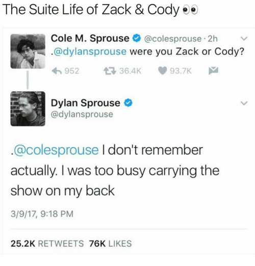 Life, The Suite Life of Zack & Cody, and Back: The Suite Life of Zack & Cody ee  Cole M. Sprouse @colesprouse 2h  .@dylansprouse were you Zack or Cody?  95236.4K  93.7K  Dylan Sprouse  @dylansprouse  @colesprouse I don't remember  actually. I was too busy carrying the  show on my back  3/9/17, 9:18 PM  25.2K RETWEETS 76K LIKES