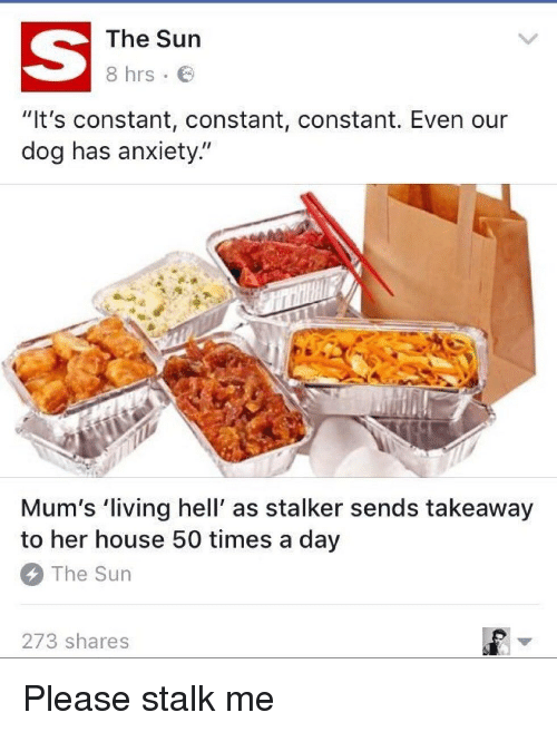 """Funny, Stalking, and Anxiety: The Sun  8 hrs  """"It's constant, constant, constant. Even our  dog has anxiety.  Mum's living hell' as stalker sends takeaway  to her house 50 times a day  The Sun  273 shares Please stalk me"""