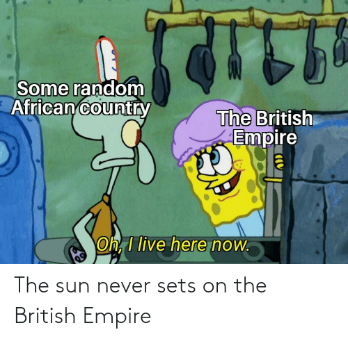British: The sun never sets on the British Empire