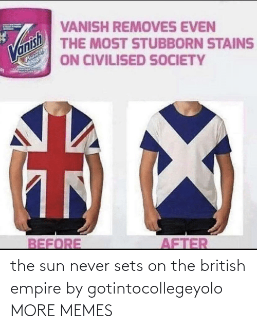 British: the sun never sets on the british empire by gotintocollegeyolo MORE MEMES