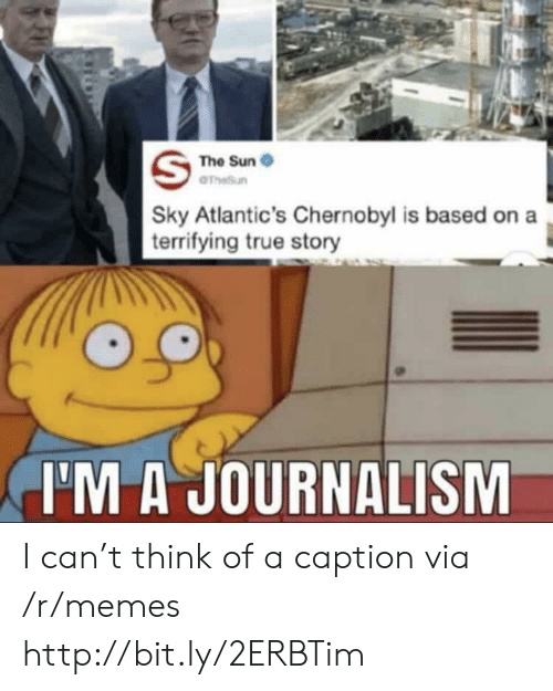 Memes, True, and Http: The Sun  OTheSun  Sky Atlantic's Chernobyl is based on a  | terrifying true story  I'M A JOURNALISM I can't think of a caption via /r/memes http://bit.ly/2ERBTim