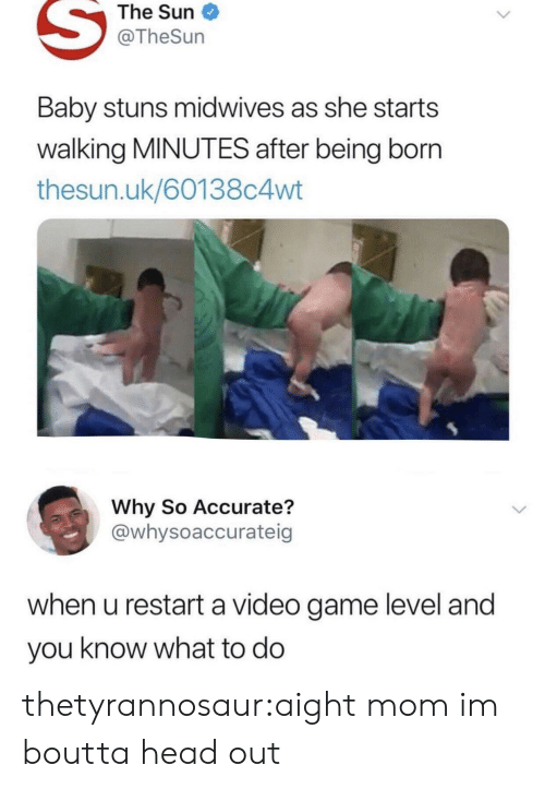 Head, Target, and Tumblr: The Sun  @TheSun  Baby stuns midwives as she starts  walking MINUTES after being born  thesun.uk/60138c4wt  Why So Accurate?  @whysoaccurateig  when u restart a video game level and  you know what to do thetyrannosaur:aight mom im boutta head out