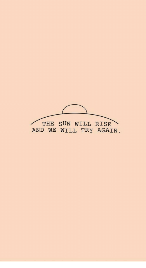 Sun, The Sun, and Will: THE SUN WILL RISE  AND WE WILL TRY AGAIN.