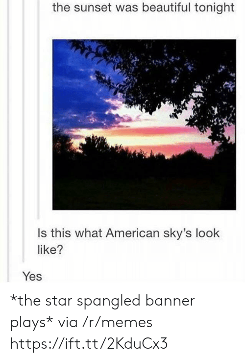 The Star-Spangled Banner: the sunset was beautiful tonight  Is this what American sky's look  like?  Yes *the star spangled banner plays* via /r/memes https://ift.tt/2KduCx3