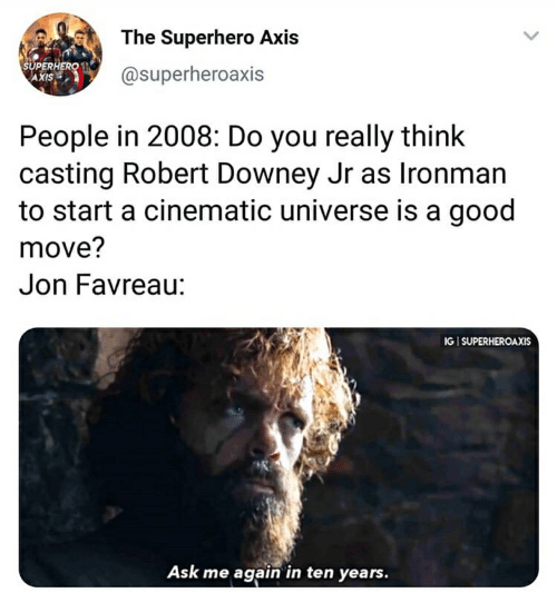 Robert Downey Jr., Superhero, and Good: The Superhero Axis  SUPERHERO N  AXIS  @superheroaxis  People in 2008: Do you really think  casting Robert Downey Jr as Ironman  to start a cinematic universe is a good  move?  Jon Favreau:  IGI SUPERHEROAXIS  Ask me again in ten years.