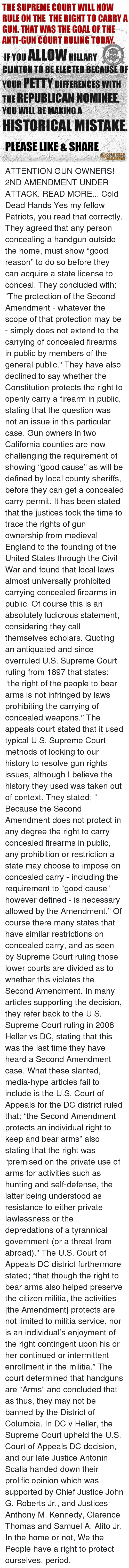 """Antonin Scalia: THE SUPREME COURT WILL NOW  RULE ON THE THE RIGHT TO CARRY A  GUN THAT WAS THE GOAL OF THE  ANTI-GUN COURT RULING TODAY  ALLOW HILLARY  IF YOU  CLINTON TO BE ELECTED BECAUSE OF  YOUR PETTY DIFFERENCES WITH  THE REPUBLICAN NOMINEE  YOU WILL BE MAKING A  HISTORICAL MISTAKE  PLEASE LIKE & SHARE ATTENTION GUN OWNERS! 2ND AMENDMENT UNDER ATTACK. READ MORE... Cold Dead Hands  Yes my fellow Patriots, you read that correctly. They agreed that any person concealing a handgun outside the home, must show """"good reason"""" to do so before they can acquire a state license to conceal.  They concluded with; """"The protection of the Second Amendment - whatever the scope of that protection may be - simply does not extend to the carrying of concealed firearms in public by members of the general public.""""  They have also declined to say whether the Constitution protects the right to openly carry a firearm in public, stating that the question was not an issue in this particular case.  Gun owners in two California counties are now challenging the requirement of showing """"good cause"""" as will be defined by local county sheriffs, before they can get a concealed carry permit. It has been stated that the justices took the time to trace the rights of gun ownership from medieval England to the founding of the United States through the Civil War and found that local laws almost universally prohibited carrying concealed firearms in public. Of course this is an absolutely ludicrous statement, considering they call themselves scholars.  Quoting an antiquated and since overruled U.S. Supreme Court ruling from 1897 that states; """"the right of the people to bear arms is not infringed by laws prohibiting the carrying of concealed weapons.""""   The appeals court stated that it used typical U.S. Supreme Court methods of looking to our history to resolve gun rights issues, although I believe the history they used was taken out of context.  They stated; """" Because the Second Amendment does not protect"""