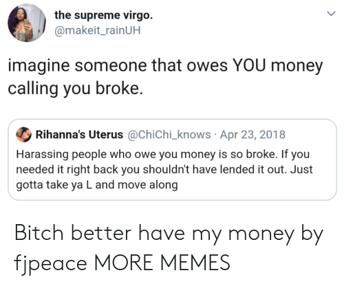 Bitch, Bitch Better Have My Money, and Dank: the supreme virgo.  @makeit_rainUH  imagine someone that owes YOU money  calling you broke.  Ф Rihanna's Uterus @Chichi-knows . Apr 23, 201 8  Harassing people who owe you money is so broke. If you  needed it right back you shouldn't have lended it out. Just  gotta take ya L and move along Bitch better have my money by fjpeace MORE MEMES