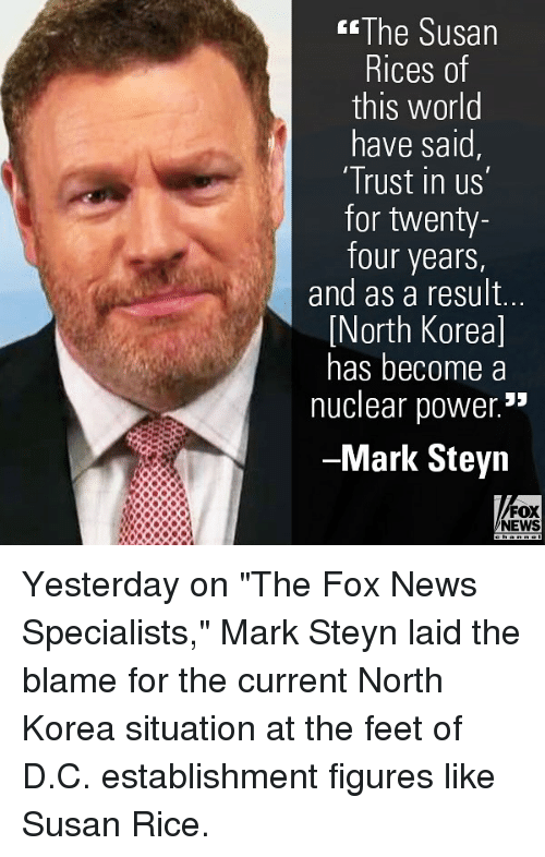 """Memes, News, and North Korea: The Susan  Rices of  this world  have said,  Trust in us  for twenty-  four years  and as a result..  North Koreal  has become a  nuclear power.""""  -Mark Steyn  FOX  NEWS Yesterday on """"The Fox News Specialists,"""" Mark Steyn laid the blame for the current North Korea situation at the feet of D.C. establishment figures like Susan Rice."""