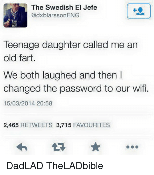 Old Fart: The Swedish El Jefe  dxblarssonENG  Teenage daughter called me an  old fart  We both laughed and then I  changed the password to our wifi.  15/03/2014 20:58  2,465  RETWEETS 3,715  FAVOURITES DadLAD TheLADbible