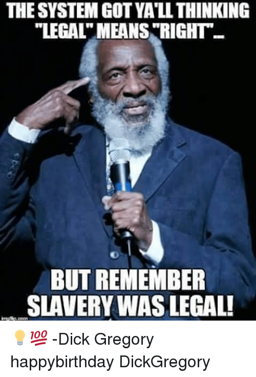 "Memes, Dick, and 🤖: THE SYSTEM GOT YA'LL THINKING  ""LEGALT MEANS ""RIGHT  BUT REMEMBER  SLAVERY WAS LEGAL! 💡💯 -Dick Gregory happybirthday DickGregory"