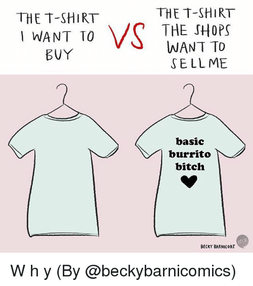 Bitch, Memes, and 🤖: THE T-SHIRT  THE SHOPS  WANT TO  SELLME  THE T-SHIRT  WANT TO  basic  burrito  bitch  BECKY BARNICOAT W h y (By @beckybarnicomics)