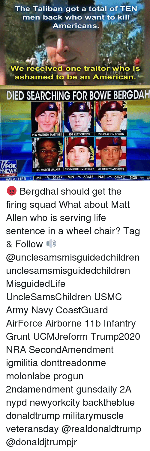 Life, Memes, and Nasa: The Taliban got a total of TEN  men back who want to kill  Americans.  We received one traitor who is  ashamed to be an American.  DIED SEARCHING FOR BOWE BERGDAH  PFC MATTHEW MARTINEK SSG KURT CURTISS  SSG CLAYTON BOWEN  FOX  NEWS  PFC MORRIS WALKER SSG MICHAEL MURPHREY 2LT DARRYN ANDREWS  chonnel  WEATHER  -TNILA 61/47 MIN스 63/45 NASA 64 42 NOR 😡 Bergdhal should get the firing squad What about Matt Allen who is serving life sentence in a wheel chair? Tag & Follow 🔊 @unclesamsmisguidedchildren unclesamsmisguidedchildren MisguidedLife UncleSamsChildren USMC Army Navy CoastGuard AirForce Airborne 11b Infantry Grunt UCMJreform Trump2020 NRA SecondAmendment igmilitia donttreadonme molonlabe progun 2ndamendment gunsdaily 2A nypd newyorkcity backtheblue donaldtrump militarymuscle veteransday @realdonaldtrump @donaldjtrumpjr