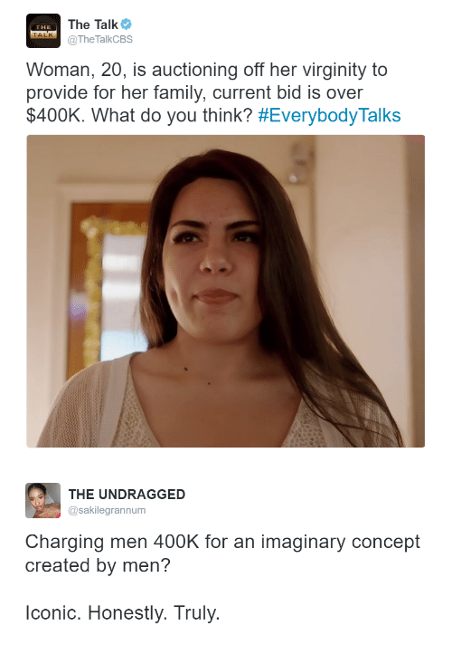 Family, Virginity, and Her: The Talk  TheTalkCBS  THE  TALK  Woman, 20, is auctioning off her virginity to  provide for her family, current bid is over  $400K. What do you think? #EverybodyTalks   THE UNDRAGGED  @sakilegrannum  Charging men 400K for an imaginary concept  created by men?  lconic. Honestly. Truly