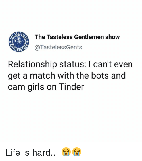 Girls, Life, and Memes: The Tasteless Gentlemen show  @TastelessGents  LEME  Relationship status: I can't even  get a match with the bots and  cam girls on Tinder Life is hard... 😭😭