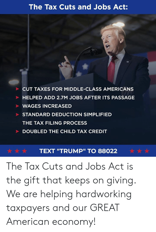 "Taxes, American, and Jobs: The Tax Cuts and Jobs Act:  CUT TAXES FOR MIDDLE-CLASS AMERICANS  HELPED ADD 2.7M JOBS AFTER ITS PASSAGE  WAGES INCREASED  STANDARD DEDUCTION SIMPLIFIED  THE TAX FILING PROCESS  DOUBLED THE CHILD TAX CREDIT  ☆☆☆  ☆☆☆  TEXT ""TRUMP"" TO 88022 The Tax Cuts and Jobs Act is the gift that keeps on giving. We are helping hardworking taxpayers and our GREAT American economy!"