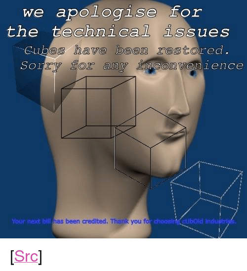 """Credited: the technical issues  bes have been resto  2y so any  red.  Sor  conv  enience  Your nexxt bill  as been credited. Thank you fo  choosin cubOld <p>[<a href=""""https://www.reddit.com/r/surrealmemes/comments/7x6ef8/re_cube_downtime_restored/"""">Src</a>]</p>"""