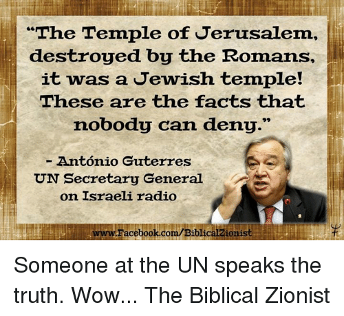 "Memes, Israeli, and 🤖: ""The Temple of Jerusalem,  destroyed by the Romans,  it was a Jewish temple!  These are the facts that  nobody can deny.""  Antonio Guterres  UN Secretary General  on Israeli radio  LwwwFacebook.com/Biblicalzionist Someone at the UN speaks the truth. Wow...  The Biblical Zionist"