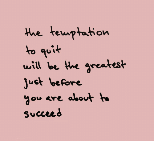 Temptation, Will, and Greatest: the temptation  ho quit  will be Hhe greatest  ust before  ou are about  Succeed