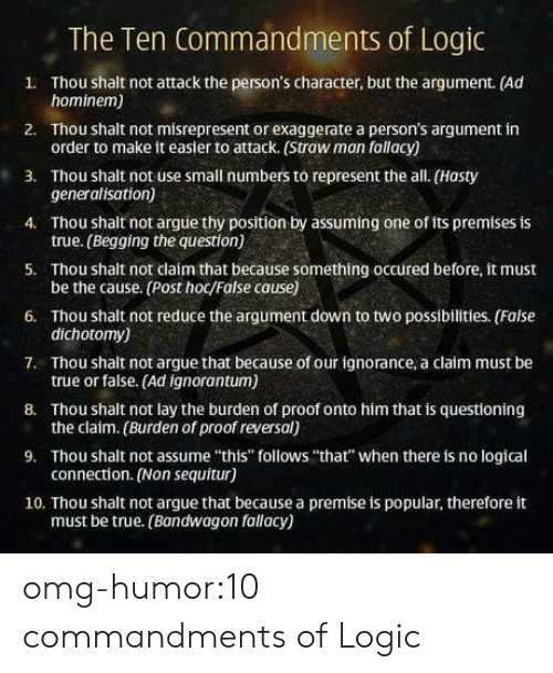 """Premises: The Ten Commandments of Logic  1. Thou shalt not attack the person's character, but the argument. (Ad  2. Thou shalt not misrepresent or exaggerate a person's argument in  3. Thou shalt not use small numbers to represent the all. (Hasty  4. Thou shalt not argue thy position by assuming one of its premises is  5. Thou shalt not claím that because something occured before, it must  6. Thou shalt not reduce the argument down to two possibilities. (False  7. Thou shalt not argue that because of our ignorance, a claim must be  8. Thou shalt not lay the burden of proof onto him that is questioning  9. Thou shalt not assume """"this"""" follows """"that"""" when there is no logical  10. Thou shalt not argue that because a premise is popular, therefore it  hominem)  order to make it easier to attack. (Straw man fallacy)  generalisation)  true. (Begging the question)  be the cause. (Post hoc/False cause)  dichotomy)  true or false. (Ad ignorantum)  the claim. (Burden of proof reversal)  connection. (Non sequitur)  must be true. (Bandwagon fallacy) omg-humor:10 commandments of Logic"""