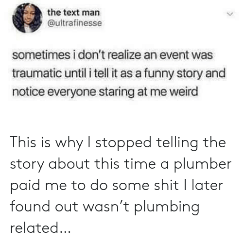 Traumatic: the text man  ultrafinesse  sometimes i don't realize an event was  traumatic until i tell it as a funny story and  notice everyone staring at me weird This is why I stopped telling the story about this time a plumber paid me to do some shit I later found out wasn't plumbing related…