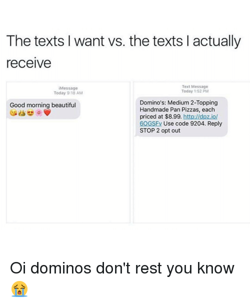 Memes, Texts, and 🤖: The texts I want vs. the texts l actually  receive  Text Message  Message  Today 1:52 PM  Today 9:18 AM  Domino's: Medium 2-Topping  Good morning beautiful  Handmade Pan Pizzas, each  priced at $8.99  http://dpzio/  60GSFV Use code 9204. Reply  STOP 2 opt out Oi dominos don't rest you know 😭
