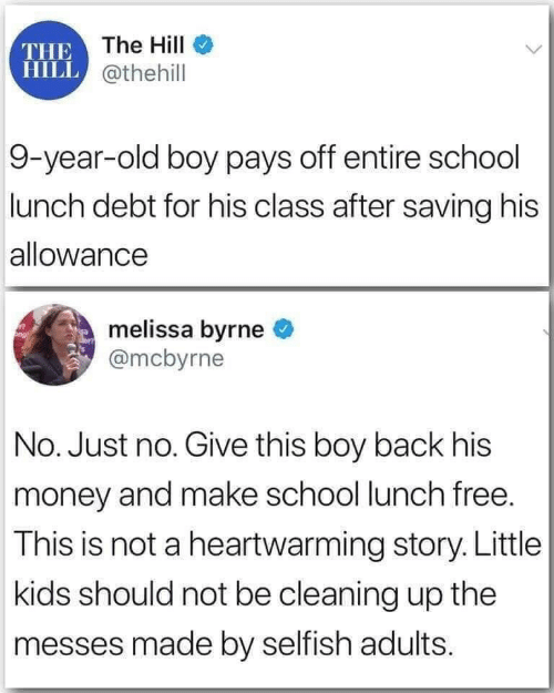 Give: THE The HilI  HILL @thehill  9-year-old boy pays off entire school  lunch debt for his class after saving his  allowance  melissa byrne  @mcbyrne  No. Just no. Give this boy back his  money and make school lunch free.  This is not a heartwarming story. Little  kids should not be cleaning up the  messes made by selfish adults.